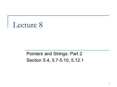 1 Lecture 8 Pointers and Strings: Part 2 Section 5.4, 5.7-5.10, 5.12.1.