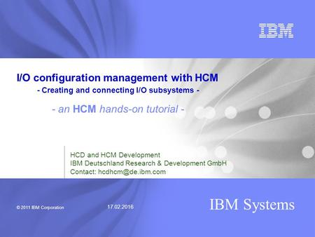 © 2011 IBM Corporation IBM Systems 17.02.2016 HCD and HCM Development IBM Deutschland Research & Development GmbH Contact: I/O configuration.