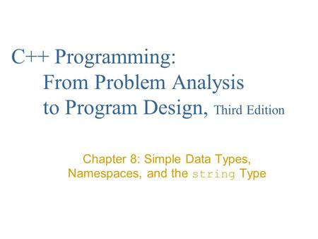 C++ Programming: From Problem Analysis to Program Design, Third Edition Chapter 8: Simple Data Types, Namespaces, and the string Type.
