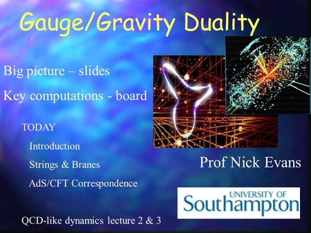 Gauge/Gravity Duality Prof Nick Evans Big picture – slides Key computations - board TODAY Introduction Strings & Branes AdS/CFT Correspondence QCD-like.