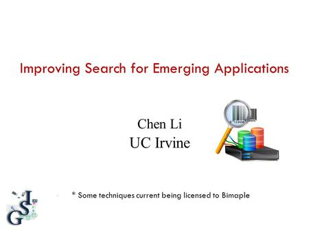 Improving Search for Emerging Applications * Some techniques current being licensed to Bimaple Chen Li UC Irvine.