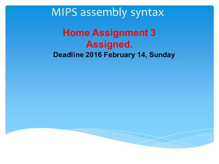 MIPS assembly syntax Home Assignment 3 Assigned. Deadline 2016 February 14, Sunday.
