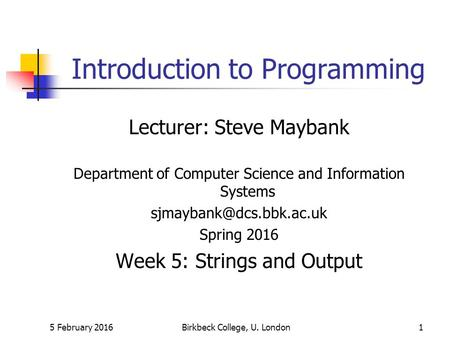 5 February 2016Birkbeck College, U. London1 Introduction to Programming Lecturer: Steve Maybank Department of Computer Science and Information Systems.