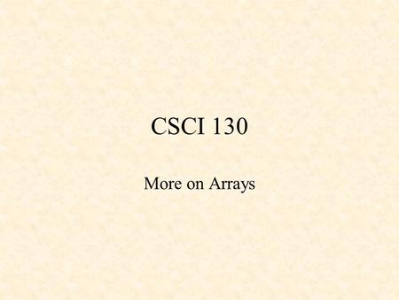 CSCI 130 More on Arrays. Multi-dimensional Arrays Multi - Dimensional arrays: –have more than one subscript –can be directly initialized –can be initialized.