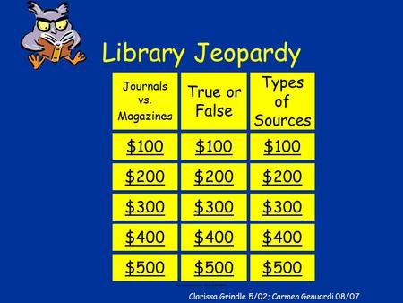 Clarissa Grindle Library Jeopardy Journals vs. Magazines True or False Types of Sources $100 $200 $300 $400 $500 Clarissa Grindle 5/02; Carmen Genuardi.