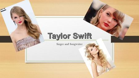 Singer and Songwriter. I chose the singer Taylor Swift with her song 22. Taylor Alison Swift was born on December 13, 1989. She was raised in Wyomissing,
