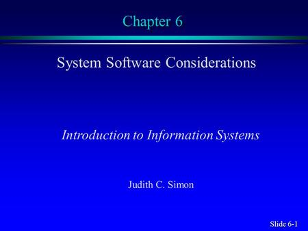Slide 6-1 Chapter 6 System Software Considerations Introduction to Information Systems Judith C. Simon.