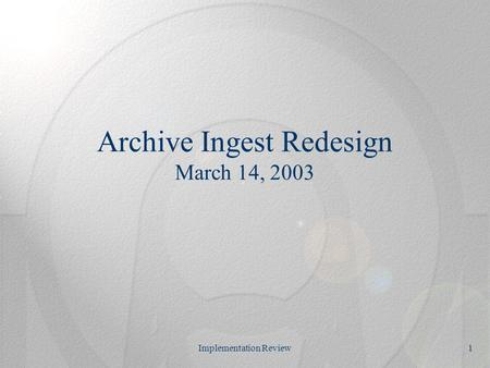 Implementation Review1 Archive Ingest Redesign March 14, 2003.