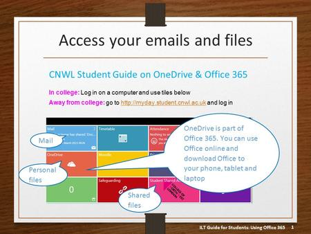 ILT Guide for Students: Using Office 365 1 Access your emails and files CNWL Student Guide on OneDrive & Office 365 In college: Log in on a computer and.