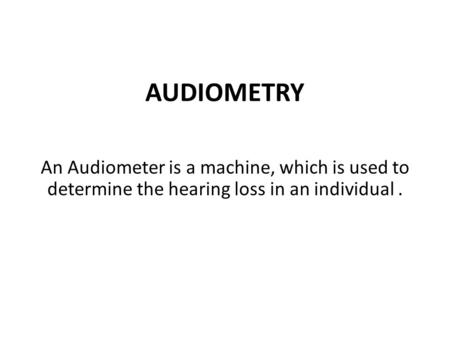 AUDIOMETRY An Audiometer is a machine, which is used to determine the hearing loss in an individual.
