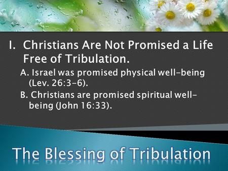 I. Christians Are Not Promised a Life Free of Tribulation. A. Israel was promised physical well-being (Lev. 26:3-6). B. Christians are promised spiritual.