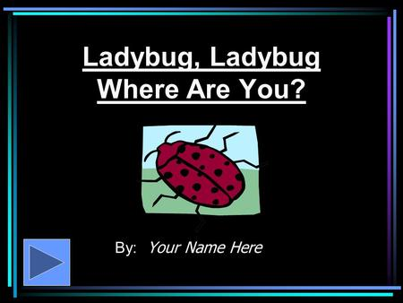 Ladybug, Ladybug Where Are You? By: Your Name Here.