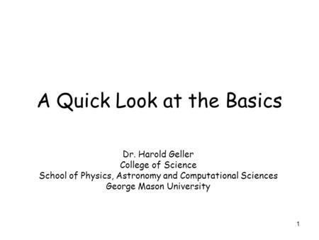 1 A Quick Look at the Basics Dr. Harold Geller College of Science School of Physics, Astronomy and Computational Sciences George Mason University.