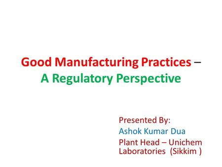 Good Manufacturing Practices – A Regulatory Perspective Presented By: Ashok Kumar Dua Plant Head – Unichem Laboratories (Sikkim )