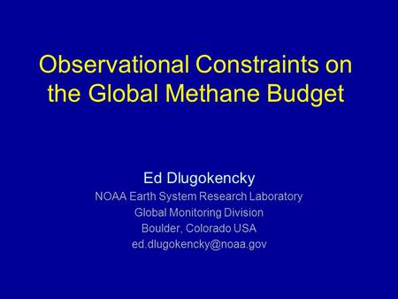 Observational Constraints on the Global Methane Budget Ed Dlugokencky NOAA Earth System Research Laboratory Global Monitoring Division Boulder, Colorado.