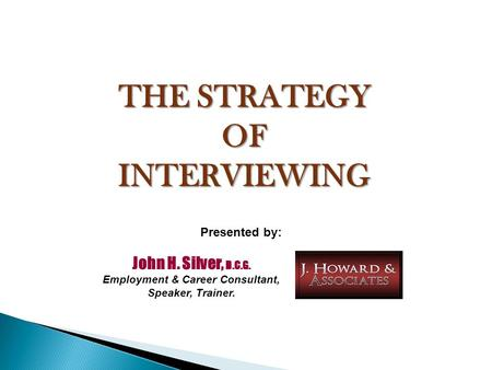 THE STRATEGY OFINTERVIEWING John H. Silver, D.C.G. Employment & Career Consultant, Speaker, Trainer. Presented by: