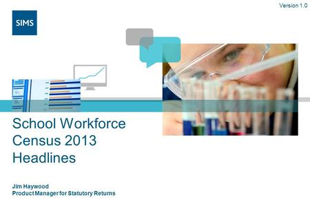 School Workforce Census 2013 Headlines Jim Haywood Product Manager for Statutory Returns Version 1.0.