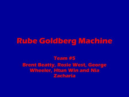 Rube Goldberg Machine Team #5 Brent Beatty, Rosie West, George Wheeler, Htun Win and Nia Zacharia.