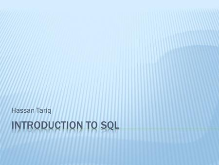 Hassan Tariq INTRODUCTION TO SQL What is SQL? –When a user wants to get some information from a database file, he can issue a query. – A query is a user–request.