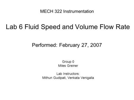 MECH 322 Instrumentation Lab 6 Fluid Speed and Volume Flow Rate Performed: February 27, 2007 Group 0 Miles Greiner Lab Instructors: Mithun Gudipati, Venkata.