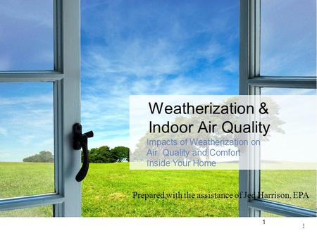 1 1 Weatherization & Indoor Air Quality Impacts of Weatherization on Air Quality and Comfort Inside Your Home Prepared with the assistance of Jed Harrison,