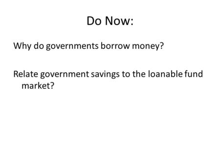Do Now: Why do governments borrow money? Relate government savings to the loanable fund market?