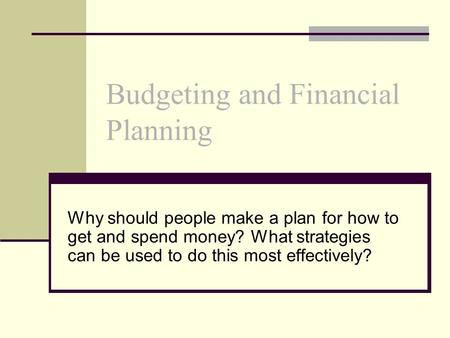 Budgeting and Financial Planning Why should people make a plan for how to get and spend money? What strategies can be used to do this most effectively?