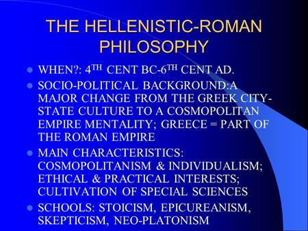 THE HELLENISTIC-ROMAN PHILOSOPHY WHEN?: 4 TH CENT BC-6 TH CENT AD. SOCIO-POLITICAL BACKGROUND:A MAJOR CHANGE FROM THE GREEK CITY- STATE CULTURE TO A COSMOPOLITAN.
