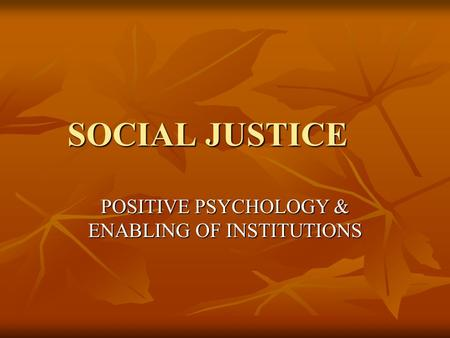 SOCIAL JUSTICE POSITIVE PSYCHOLOGY & ENABLING OF INSTITUTIONS.