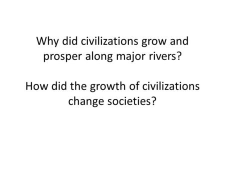 Why did civilizations grow and prosper along major rivers? How did the growth of civilizations change societies?