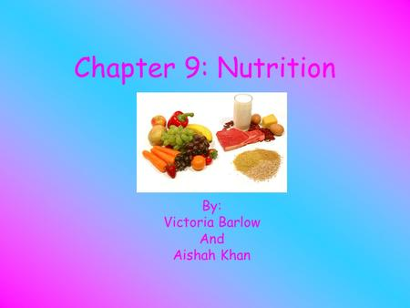 Chapter 9: Nutrition By: Victoria Barlow And Aishah Khan.