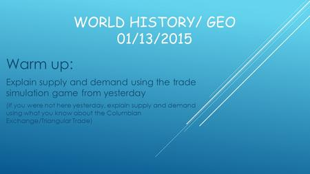 WORLD HISTORY/ GEO 01/13/2015 Warm up: Explain supply and demand using the trade simulation game from yesterday (If you were not here yesterday, explain.