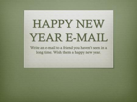 HAPPY NEW YEAR E-MAIL Write an e-mail to a friend you haven't seen in a long time. Wish them a happy new year.