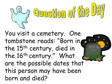 "Question of the Day You visit a cemetery. One tombstone reads: ""Born in the 15th century, died in the 16th century."" What are the possible dates that."
