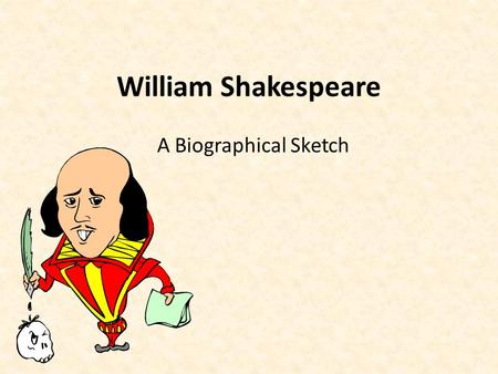 William Shakespeare A Biographical Sketch. Birth and Boyhood Born (approximately) in Stratford-upon-Avon on April 23, 1564 Third of eight children – Father.