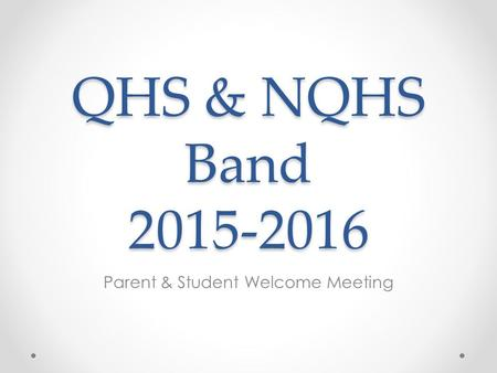QHS & NQHS Band 2015-2016 Parent & Student Welcome Meeting.