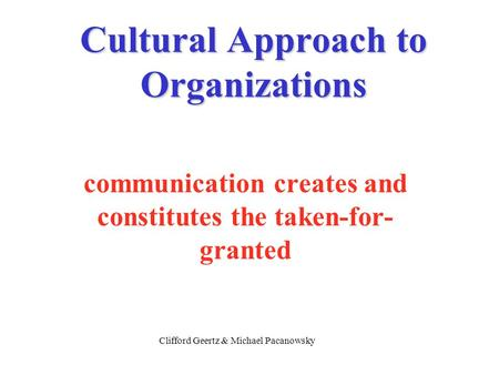 Cultural Approach to Organizations communication creates and constitutes the taken-for- granted Clifford Geertz & Michael Pacanowsky.