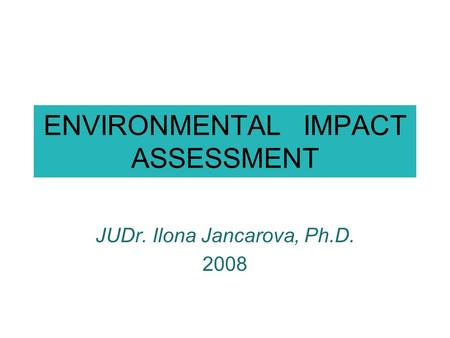 ENVIRONMENTAL IMPACT ASSESSMENT JUDr. Ilona Jancarova, Ph.D. 2008.
