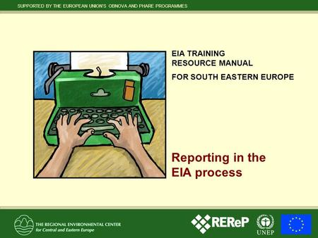 SUPPORTED BY THE EUROPEAN UNION'S OBNOVA AND PHARE PROGRAMMES EIA TRAINING RESOURCE MANUAL FOR SOUTH EASTERN EUROPE Reporting in the EIA process.