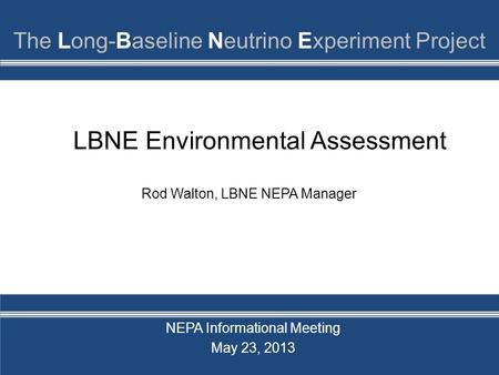LBNE Environmental Assessment NEPA Informational Meeting May 23, 2013 Rod Walton, LBNE NEPA Manager.