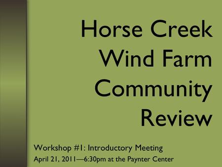 Horse Creek Wind Farm Community Review Workshop #1: Introductory Meeting April 21, 2011—6:30pm at the Paynter Center.