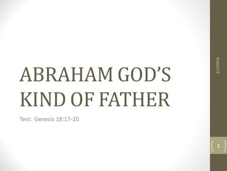ABRAHAM GOD'S KIND OF FATHER Text: Genesis 18:17-20 2/17/2016 1.