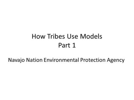 How Tribes Use Models Part 1 Navajo Nation Environmental Protection Agency.