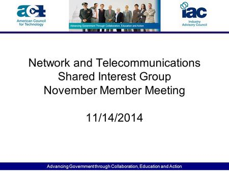 Advancing Government through Collaboration, Education and Action Network and Telecommunications Shared Interest Group November Member Meeting 11/14/2014.