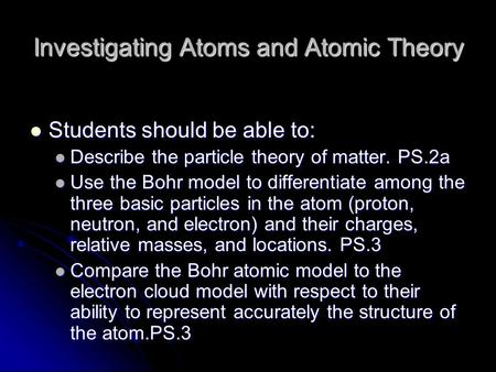 Investigating Atoms and Atomic Theory Students should be able to: Students should be able to: Describe the particle theory of matter. PS.2a Describe the.