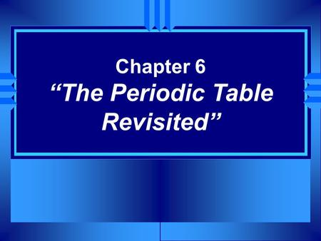 "Chapter 6 ""The Periodic Table Revisited"". Section 6.1 Organizing the Elements u OBJECTIVES: Explain how elements are organized in a periodic table."