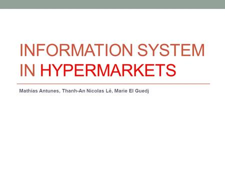 INFORMATION SYSTEM IN HYPERMARKETS Mathias Antunes, Thanh-An Nicolas Lê, Marie El Guedj.