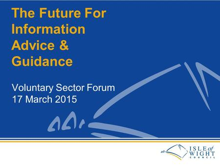 Voluntary Sector Forum 17 March 2015 The Future For Information Advice & Guidance.