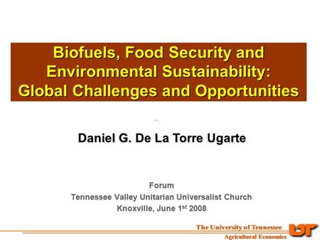 Biofuels, Food Security and Environmental Sustainability: Global Challenges and Opportunities Daniel G. De La Torre Ugarte Forum Tennessee Valley Unitarian.