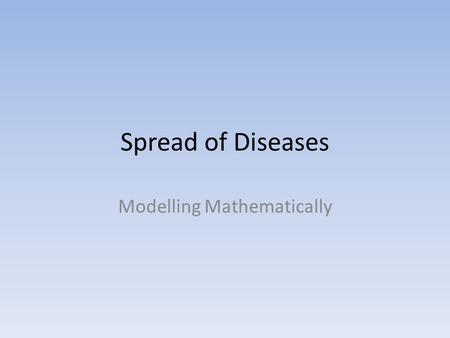 Spread of Diseases Modelling Mathematically. Spread of Diseases Hello mathematician, What you are about to read is classified information. As you are.